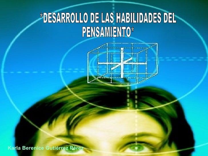 *DESARROLLO DE LAS HABILIDADES DEL  PENSAMIENTO* Karla Berenice Gutiérrez Pérez