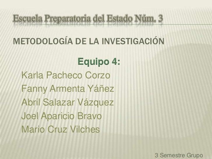 Escuela Preparatoria del Estado Núm. 3METODOLOGÍA DE LA INVESTIGACIÓN                Equipo 4:  Karla Pacheco Corzo  Fanny...