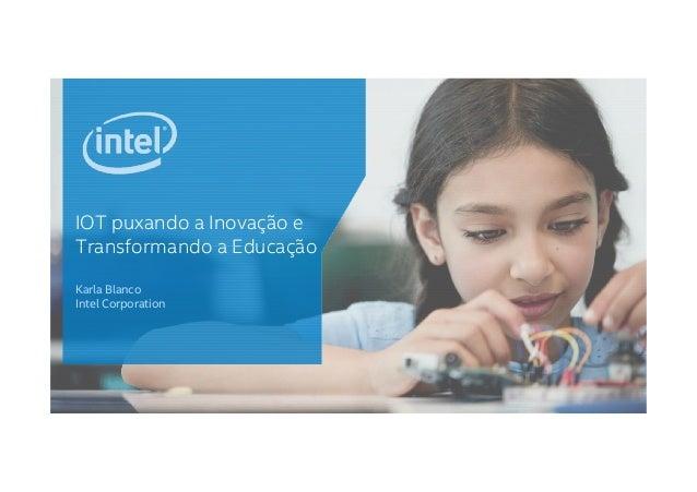 IOT puxando a Inovação e Transformando a EducaçãoTransformando a Educação Karla Blanco Intel Corporation