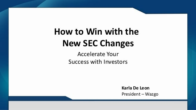 How to Win with the New SEC Changes Accelerate Your Success with Investors Karla De Leon President – Wazgo