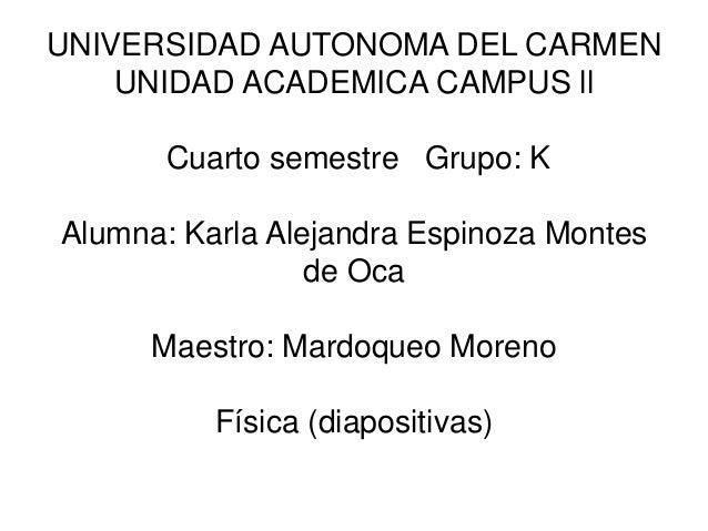 UNIVERSIDAD AUTONOMA DEL CARMEN UNIDAD ACADEMICA CAMPUS ll Cuarto semestre Grupo: K Alumna: Karla Alejandra Espinoza Monte...