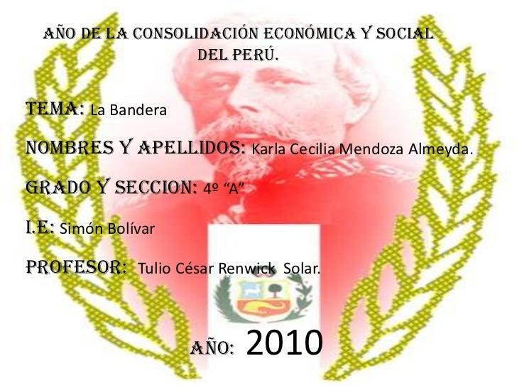 Año de la Consolidación Económica y Social Del Perú.<br />TEMA: La Bandera<br />NOMBRES Y APELLIDOS: Karla Cecilia Mendoza...