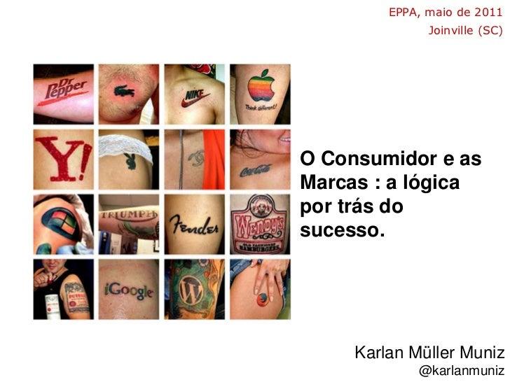 EPPA, maio de 2011<br />Joinville (SC)<br />O Consumidor e as Marcas : a lógica por trás do sucesso.<br />Karlan MüllerMun...