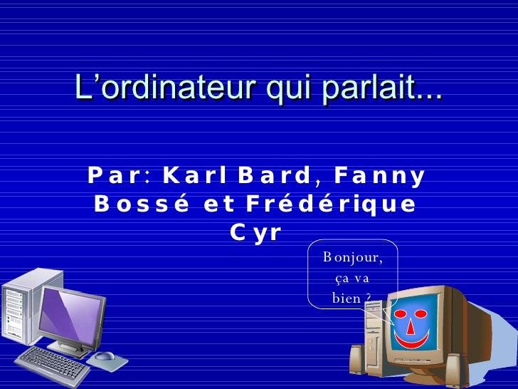 L'ordinateur qui parlait... Par: Karl Bard, Fanny Bossé et Frédérique Cyr Bonjour, ça va bien ?