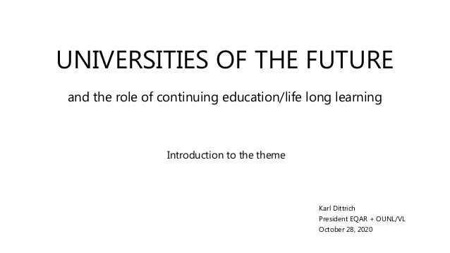 UNIVERSITIES OF THE FUTURE Introduction to the theme Karl Dittrich President EQAR + OUNL/VL October 28, 2020 and the role ...