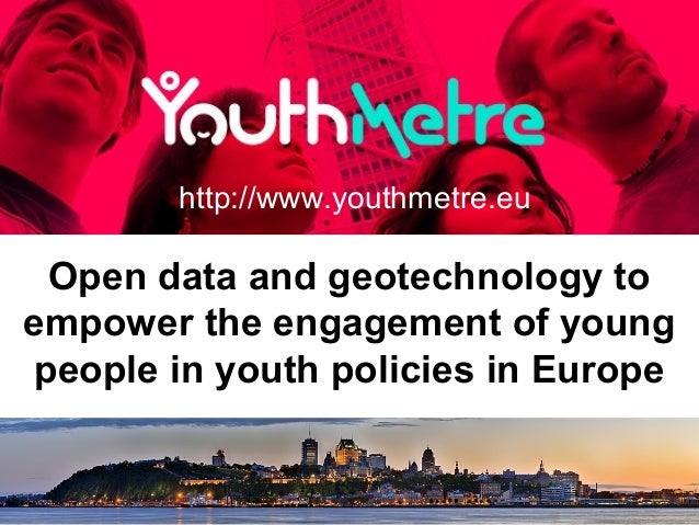 Open data and geotechnology to empower the engagement of young people in youth policies in Europe http://www.youthmetre.eu