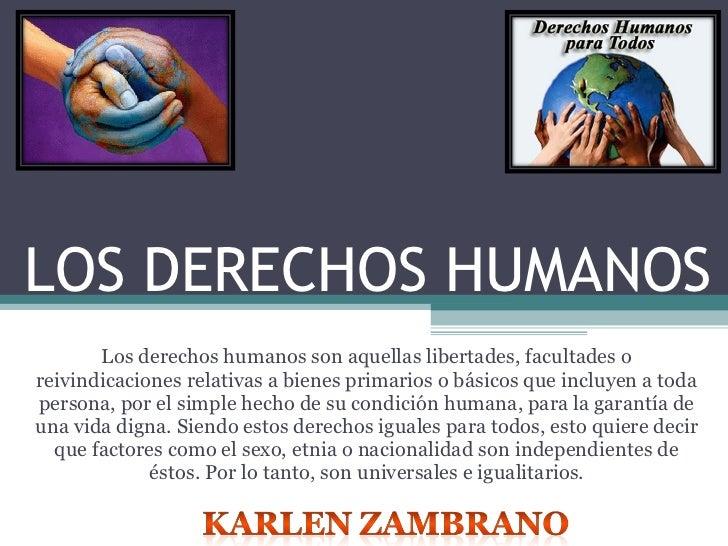 LOS DERECHOS HUMANOS Los derechos humanos son aquellas libertades, facultades o reivindicaciones relativas a bienes primar...