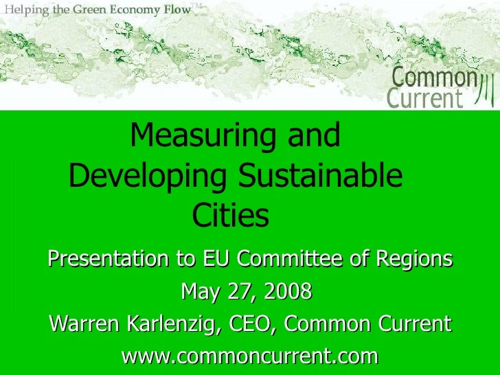 Measuring and Developing Sustainable Cities   Presentation to EU Committee of Regions May 27, 2008  Warren Karlenzig, CEO,...