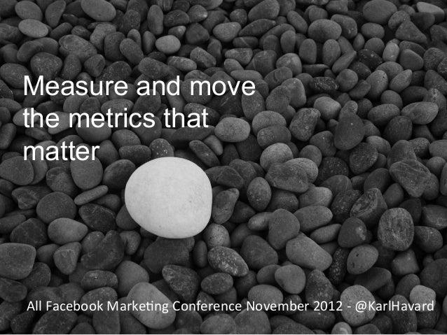 Measure and movethe metrics thatmatterAll Facebook Marke8ng Conference November 2012 -‐ @KarlHavard      ...