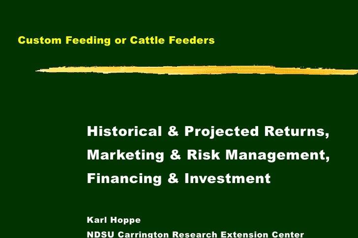 Custom Feeding or Cattle Feeders  Historical & Projected Returns, Marketing & Risk Management, Financing & Investment Karl...