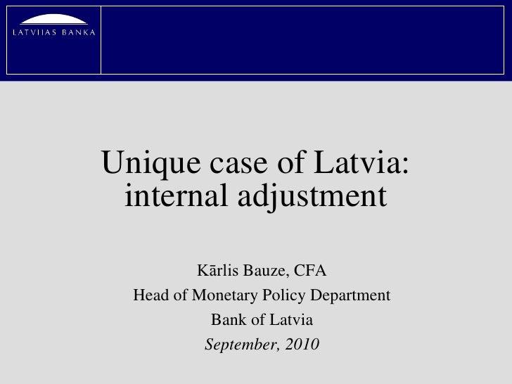 Unique case of Latvia:  internal adjustment            Kārlis Bauze, CFA   Head of Monetary Policy Department             ...