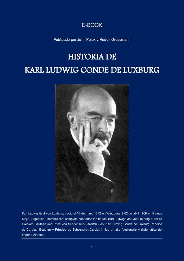 1 E-BOOK Publicado por John Polux y Rudolf Grossmann HISTORIA DE KARL LUDWIG CONDE DE LUXBURG Karl Ludwig Graf von Luxburg...