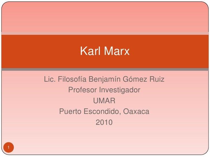 1<br />Karl Marx<br />Lic. Filosofía Benjamín Gómez Ruiz<br />Profesor Investigador<br />UMAR<br />Puerto Escondido, Oaxac...