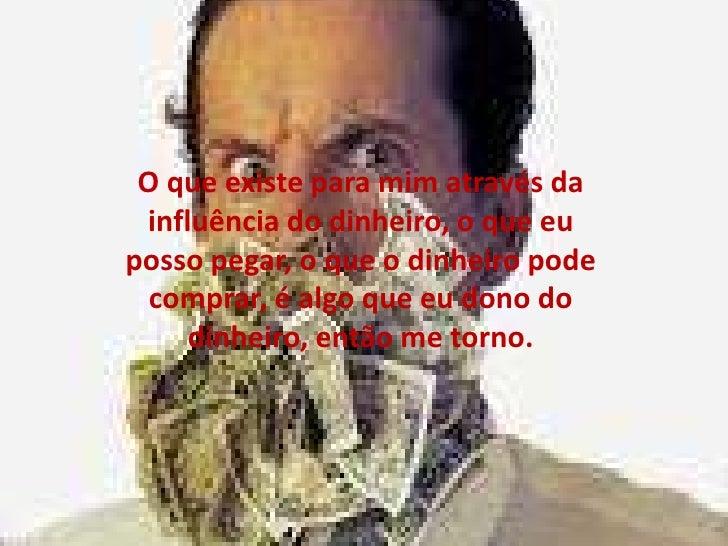 O que existe para mim através da influência do dinheiro, o que eu posso pegar, o que o dinheiro pode comprar, é algo que e...