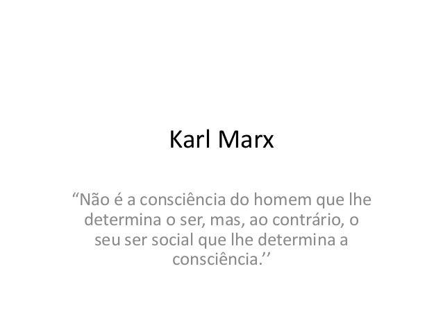"""Karl Marx """"Não é a consciência do homem que lhe determina o ser, mas, ao contrário, o seu ser social que lhe determina a c..."""