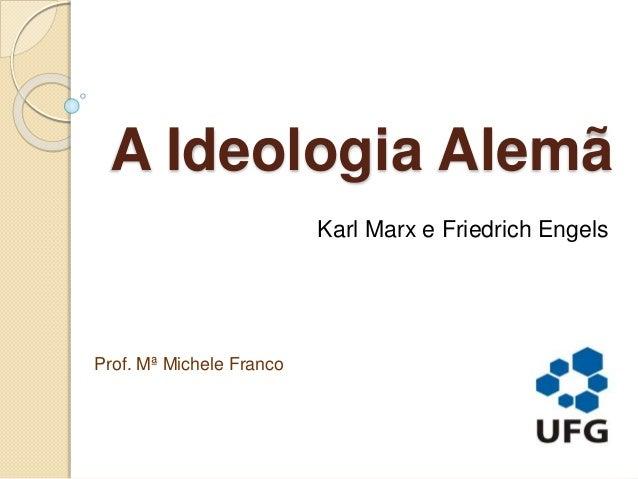 A Ideologia Alemã Karl Marx e Friedrich Engels Prof. Mª Michele Franco