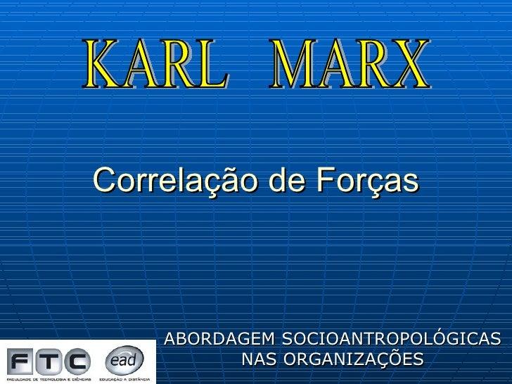 Correlação de Forças ABORDAGEM SOCIOANTROPOLÓGICAS NAS ORGANIZAÇÕES KARL  MARX