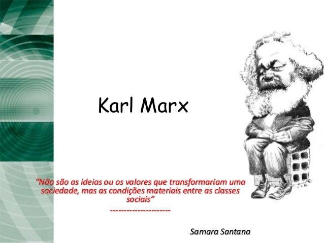 """Karl Marx""""Não são as ideias ou os valores que transformariam uma sociedade, mas as condições materiais entre as classes   ..."""