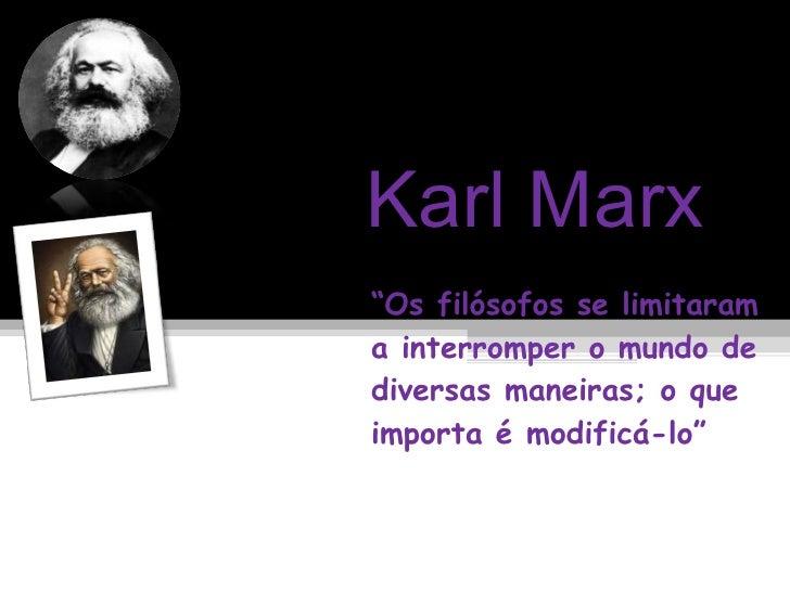 """Karl Marx """" Os filósofos se limitaram a interromper o mundo de diversas maneiras; o que importa é modificá-lo"""""""