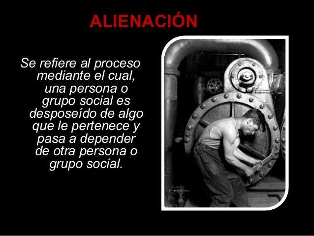 ALIENACIÓN Se refiere al proceso mediante el cual, una persona o grupo social es desposeído de algo que le pertenece y pas...