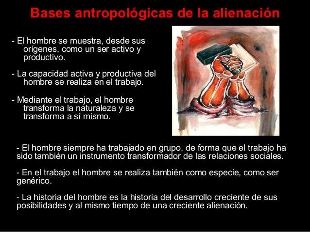 Bases antropológicas de la alienación - El hombre se muestra, desde sus orígenes, como un ser activo y productivo. - La ca...