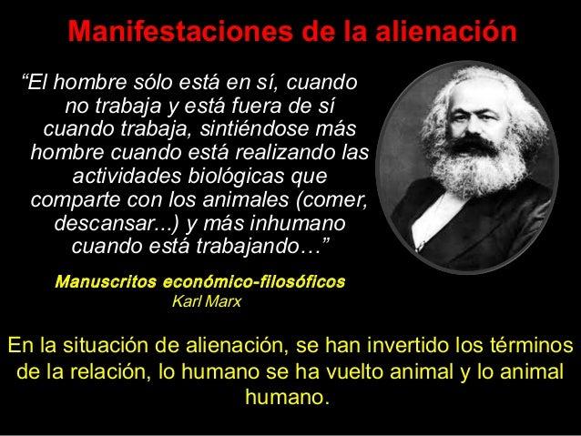 """Manifestaciones de la alienación """"El hombre sólo está en sí, cuando no trabaja y está fuera de sí cuando trabaja, sintiénd..."""