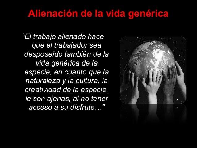 """Alienación de la vida genérica """"El trabajo alienado hace que el trabajador sea desposeído también de la vida genérica de l..."""