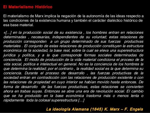 El Materialismo Histórico El materialismo de Marx implica la negación de la autonomía de las ideas respecto a las condicio...