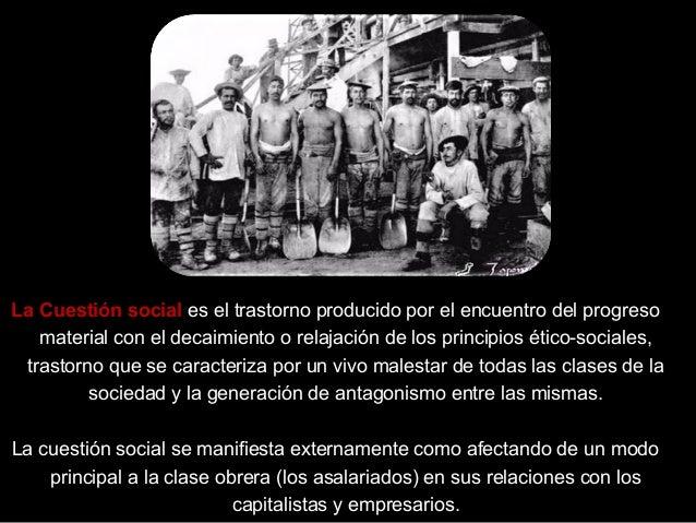 La Cuestión social es el trastorno producido por el encuentro del progreso material con el decaimiento o relajación de los...