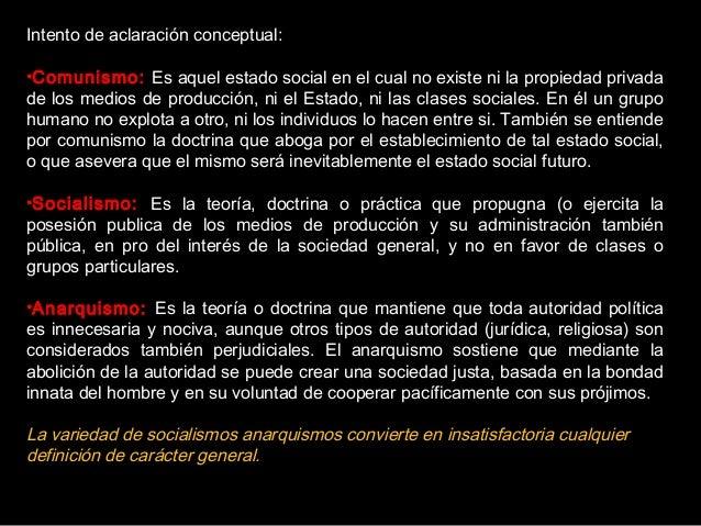 Intento de aclaración conceptual: •Comunismo: Es aquel estado social en el cual no existe ni la propiedad privada de los m...