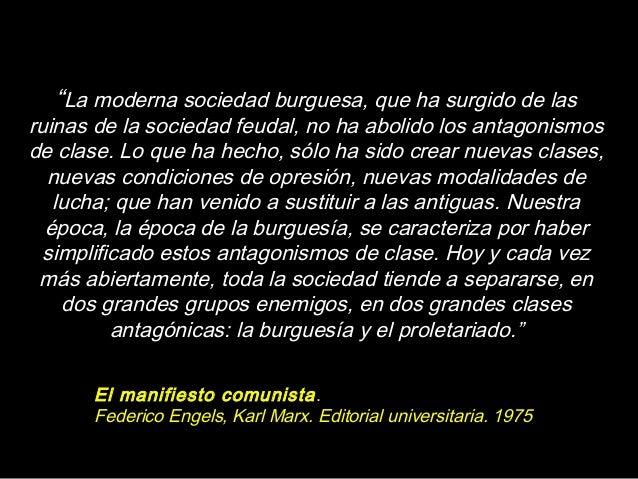 """""""La moderna sociedad burguesa, que ha surgido de las ruinas de la sociedad feudal, no ha abolido los antagonismos de clase..."""