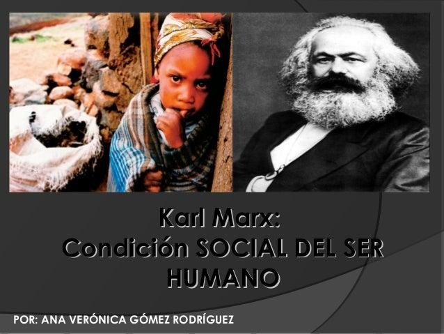 Karl Marx:       Condición SOCIAL DEL SER              HUMANOPOR: ANA VERÓNICA GÓMEZ RODRÍGUEZ