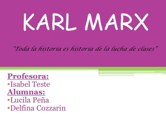 """KARL MARXProfesora:•Isabel TesteAlumnas:•Lucila Peña•Delfina Cozzarin""""Toda la historia es historia de la lucha de clases"""""""