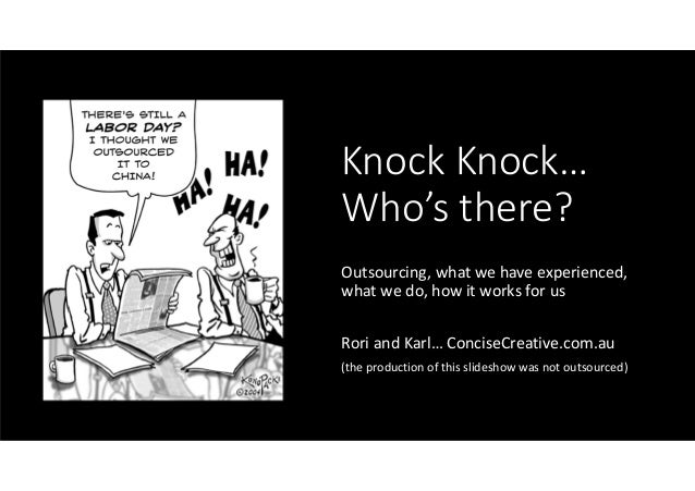 Knock Knock…Who's there?Outsourcing, what we have experienced,what we do, how it works for usRori and Karl… ConciseCreativ...