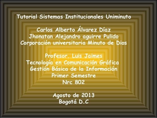 Tutorial Sistemas Institucionales Uniminuto Carlos Alberto Álvarez Díaz Jhonatan Alejandro aguirre Pulido Corporación univ...