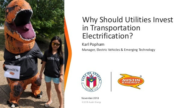© 2018 Austin Energy Why Should Utilities Invest in Transportation Electrification? Karl Popham Manager, Electric Vehicles...