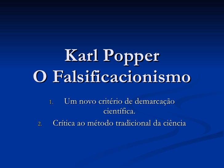 Karl Popper O Falsificacionismo <ul><li>Um novo critério de demarcação científica. </li></ul><ul><li>Crítica ao método tra...