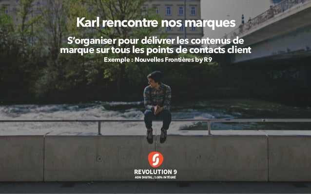 REVOLUTION 9 ADN DIGITAL / 100% INTÉGRÉ Karl rencontre nos marques S'organiser pour délivrer les contenus de marque sur to...