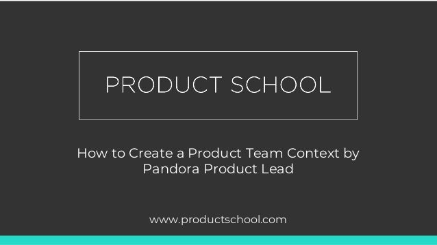 How to Create a Product Team Context by Pandora Product Lead www.productschool.com