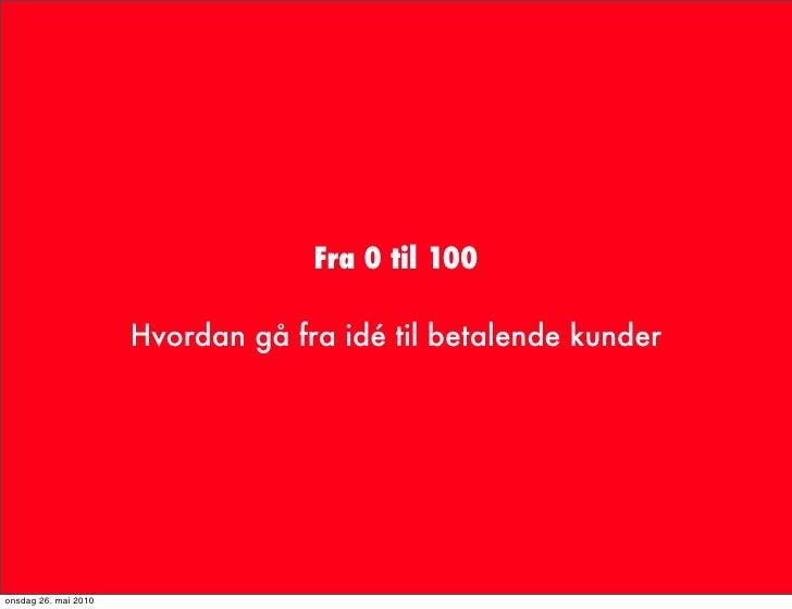 Fra 0 til 100                        Hvordan gå fra idé til betalende kunder     onsdag 26. mai 2010