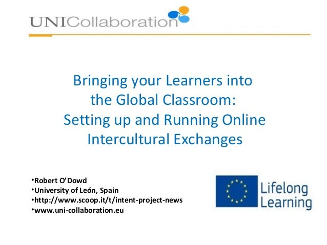 Bringing your Learners into the Global Classroom: Setting up and Running Online Intercultural Exchanges •Robert O'Dowd •Un...