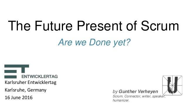 by Gunther Verheyen Scrum. Connector, writer, speaker, humanizer. The Future Present of Scrum Are we Done yet? Karlsruher ...