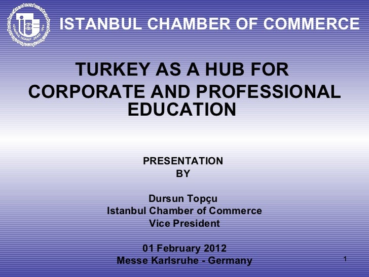 ISTANBUL CHAMBER OF COMMERCE TURKEY AS A HUB FOR  CORPORATE AND PROFESSIONAL EDUCATION  PRESENTATION  BY  Dursun Topçu   I...