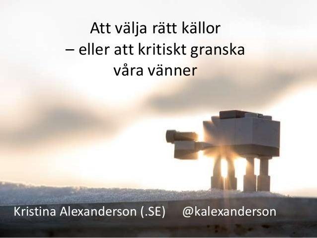 Att välja rätt källor         – eller att kritiskt granska                 våra vännerKristina Alexanderson (.SE)   @kalex...