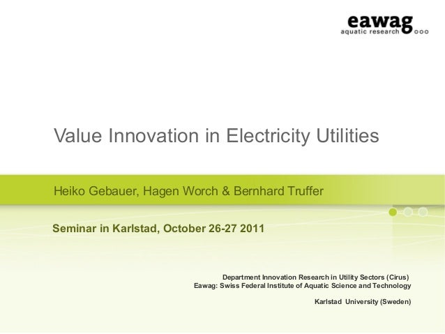 Value Innovation in Electricity UtilitiesHeiko Gebauer, Hagen Worch & Bernhard TrufferDepartment Innovation Research in Ut...