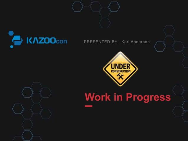 PRESENTED BY:  Karl Anderson  Work in Progress
