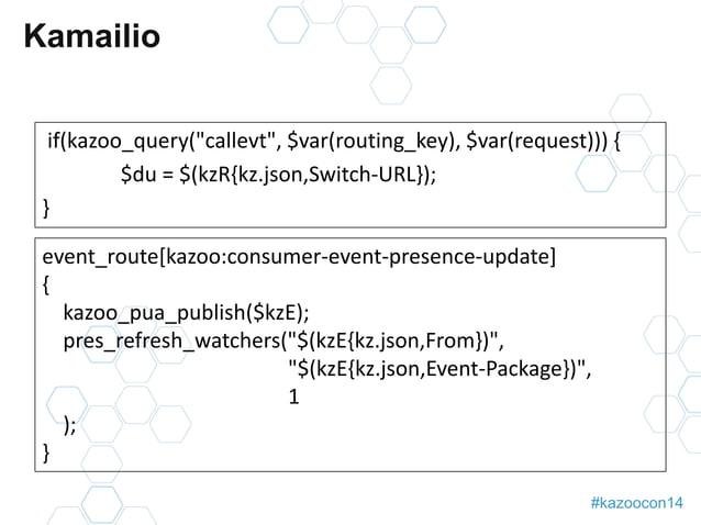 """#kazoocon14  Kamailio  if(kazoo_query(""""callevt"""", $var(routing_key), $var(request))) {  $du = $(kzR{kz.json,Switch-URL});  ..."""
