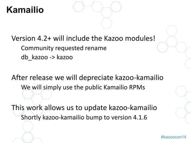 #kazoocon14  Kamailio  Version 4.2+ will include the Kazoo modules!  Community requested rename  db_kazoo -> kazoo  After ...