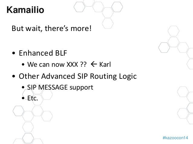 #kazoocon14  Kamailio  But wait, there's more!  • Enhanced BLF  • We can now XXX ??  Karl  • Other Advanced SIP Routing L...