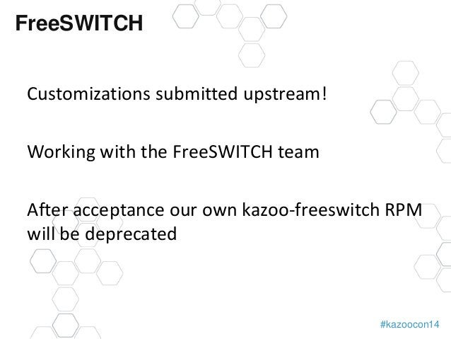 #kazoocon14  FreeSWITCH  Customizations submitted upstream!  Working with the FreeSWITCH team  After acceptance our own ka...